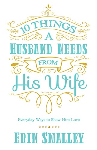 10 Things a Husband Needs from His Wife: Everyday Ways to Show Him Love by [Smalley, Erin]
