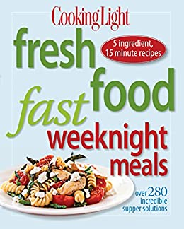 Cooking Light Fresh Food Fast Weeknight Meals: Over 280 Incredible Supper Solutions by [Magazine, Editors of Cooking Light]