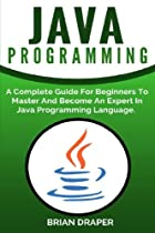 Java Programming: A Complete Guide For Beginners To Master And Become An Expert In Java Programming Language