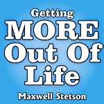 Getting More Out of Life: Techniques for Transforming Your World | Maxwell Stetson