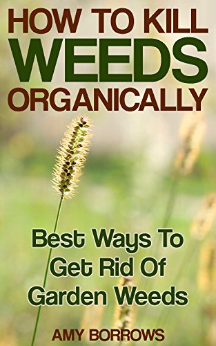 How to Kill Weeds Organically: Best Ways To Get Rid Of Garden Weeds: (Gardening for Beginners, Organic Gardening) by [Borrows, Amy ]