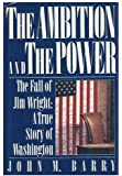 The Ambition and the Power: The Fall of Jim Wright: A True Story of Washington