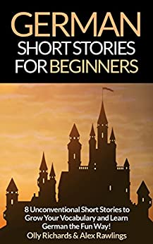 German Short Stories For Beginners: 8 Unconventional Short Stories to Grow Your Vocabulary and Learn German the Fun Way! (German Edition) por [Richards, Olly, Rawlings, Alex]