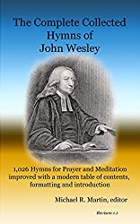 The Complete Collected Hymns of John Wesley: 1,026 Hymns for Prayer and Meditation improved with a modern table of contents, formatting and introduction