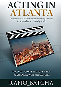 Acting in Atlanta: A complete guide to becoming film and TV actor in Atlanta by [Batcha, Rafiq]
