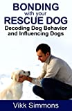 Bonding with Your Rescue Dog: Decoding Dog Behavior and Influencing Dogs (Dog Training and Dog Care) (Volume 1)