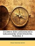 Studien Zur Lateinischen Grammatik: Und Stilistik, Volume 3, Hugo Saintine Anton, 1142355012