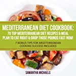 Mediterranean Diet Cookbook: 70 Top Mediterranean Diet Recipes & Meal Plan to Eat Right & Drop Those Pounds Fast Now!: (7 Bonus Tips for Mediterranean Cooking Success Included) | Samantha Michaels