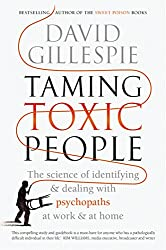 Taming Toxic People: The Science of Identifying and Dealing with Psychopaths at Work & at Home