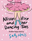 img - for Children's Books: ALLISON ROSE AND HER DANCING TOES: (Adorable, Rhyming Bedtime Story/Picture Book for Beginner Readers About Dancing and Having Fun, 43 Illustrations, Ages 2-8) book / textbook / text book