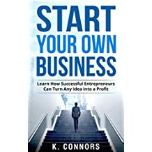 Start your Own Business: Learn How Successful Entrepreneurs Can Turn Any Idea into a Profit