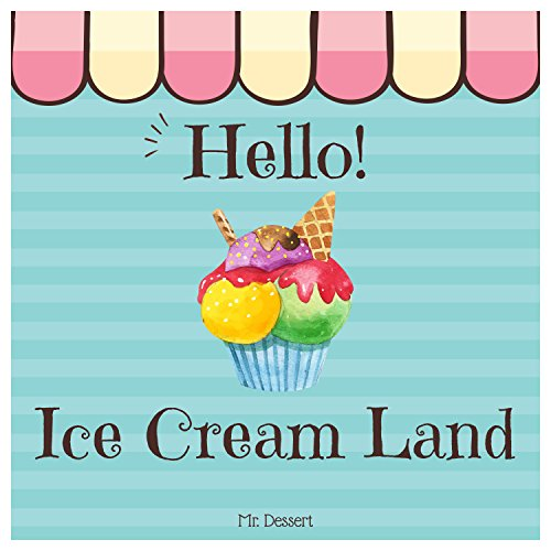 Hello! Ice Cream Land: Discover 500 Delicious Ice Cream Recipes Today! (Best Ice Cream Cookbook, Best Ice Cream Recipe Book, Homemade Ice Cream Recipe Book, Best Ice Cream Book) by Mr. Dessert