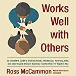 Works Well with Others: An Outsider's Guide to Shaking Hands, Shutting up, Handling Jerks, and Other Crucial Skills in Business That No One Ever Teaches You   Ross McCammon