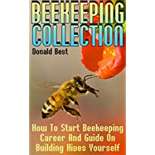 Beekeeping Collection: How To Start Beekeeping Career And Guide On Building Hives Yourself