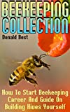 Beekeeping Collection: How To Start Beekeeping Career And Guide On Building Hives YourselfBook#1: Beekeeping For Beginners: Simple Introduction To Building And Maintaining Bee Colony For Everyone Who Knows Nothing About BeekeepingHumans are b...