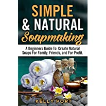 Simple & Natural Soapmaking A Beginners Guide To Create Natural Soaps For Family, Friends, and For Profit (Soap Making, Soap Making for Beginners, Natural Soap Making, Soap, Making Soap,Making Soap)
