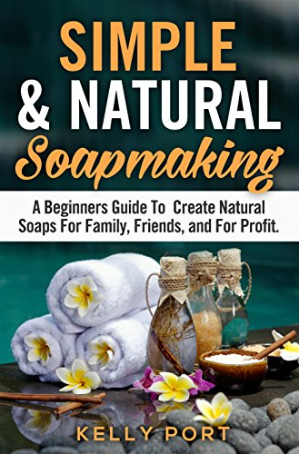 Simple & Natural Soapmaking A Beginners Guide To Create Natural Soaps For Family, Friends, and For Profit (Soap Making, Soap Making for Beginners, Natural Soap Making, Soap, Making Soap,Making Soap) by [Port, Kelly]