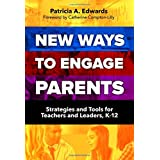 New Ways to Engage Parents: Strategies and Tools for Teachers and Leaders, K–12