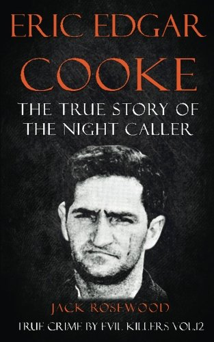 Eric Edgar Cooke: The True Story of The Night Caller: Historical Serial Killers and Murderers (True Crime by Evil Killers) (Volume 12)