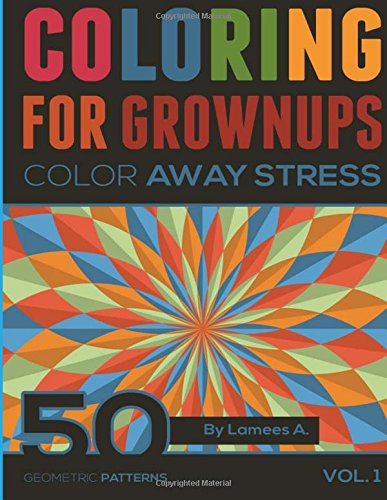 Coloring For Grownups: Color Away Stress 50 Geometric Patterns Vol. 1 (adult Coloring Books)