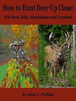 How to Hunt Deer Up Close: With Bows, Rifles, Muzzleloaders and Crossbows by [Phillips, John E.]