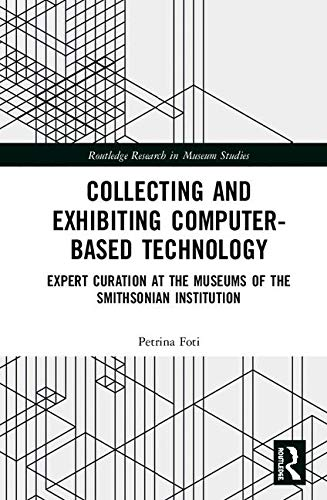 Collecting and Exhibiting Computer-Based Technology: Expert Curation at the Museums of the Smithsonian Institution (Routledge Research in Museum Studies)-cover