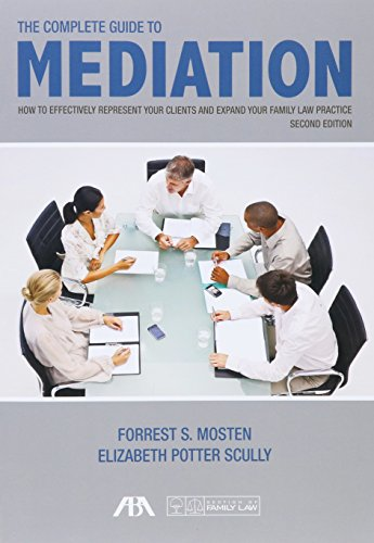 The Complete Guide to Mediation: How to Effectively Represent Your Clients and Expand Your Family Law Practice by American Bar Association