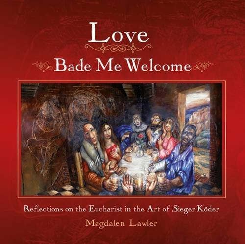 Love Bade Me Welcome: Reflections on the Eucharist in the Art of Sieger Koder