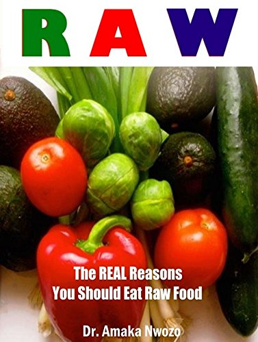 Raw: The Real Reasons You Should Eat Raw Food by Dr. Amaka Nwozo