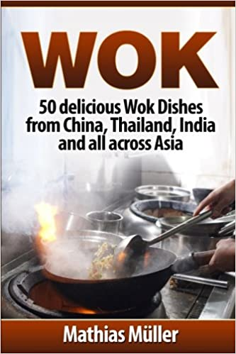 wok 50 delicious wok dishes from china thailand india and all across asia wok recipes volume 1