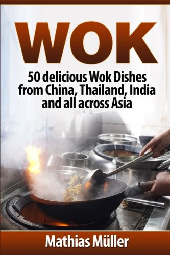 Wok: 50 delicious Wok Dishes from China, Thailand, India and all across Asia (Wok Recipes) (Volume 1) by Mathias Müller