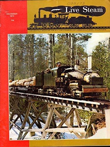 (Live Steam Magazine: The Magazine for All Live Steamers and Large-Scale Model Railroads, Volume 7, No. 12: December, 1973)