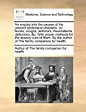 An Enquiry into the Causes of the Present Epidemical Diseases, Viz Fevers, Coughs, Asthma's, Rheumatisms, Defluxions, and C with Proper Methods For, Author of The family companion for healt, 1170582966