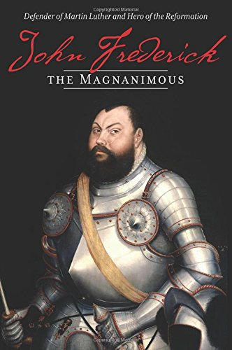 John Frederick the Magnanimous: Defender of Martin Luther and Hero of the Reformation