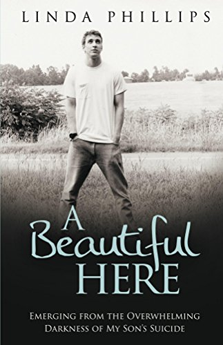 A Beautiful Here: Emerging From The Overwhelming Darkness Of My Son's - Linda Phillip