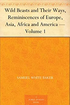 Wild Beasts and Their Ways, Reminiscences of Europe, Asia, Africa and America — Volume 1 by [Baker, Samuel White]