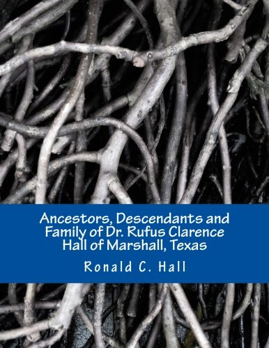 Ancestors, Descendants and Family of Dr. Rufus Clarence Hall of Marshall, Texas: Beginning with William Hall (c. 1715 - 1758) and a study of selected ... Hezekiah and Elisha (Hall Family) (Volume 1)