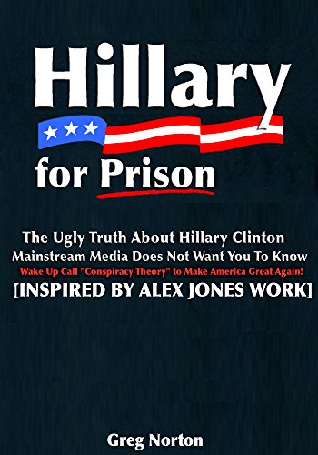 Hillary For Prison: The Ugly Truth About Hillary Clinton Mainstream Media Does Not Want You to Know: Wake Up Call 'Conspiracy Theory' to Make America Great Again! [Inspired by Alex Jones Work]
