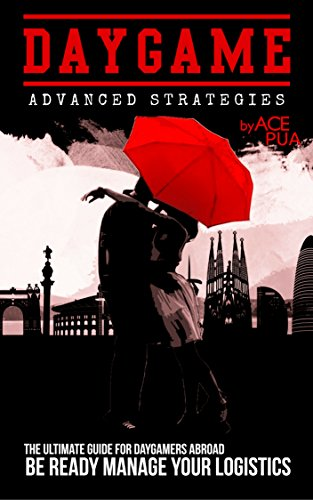 Daygame Advanced Strategies: The Ultimate Guide for Daygamers Abroad. Be Ready Manage Your Logistics: How to Approach Girls on the Street Directly and Naturally and  How to Attract Women