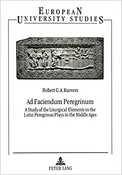 Ad Faciendum Peregrinum: A Study of the Liturgical Elements in the Latin Peregrinus Plays in the Middle Ages (Europäische Hochschulschriften / ... / Publications Universitaires Européennes)