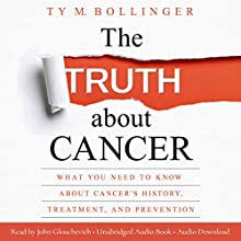 The Truth About Cancer: What You Need to Know about Cancer's History, Treatment, and Prevention Audiobook by Ty M. Bollinger Narrated by John Glouchevich