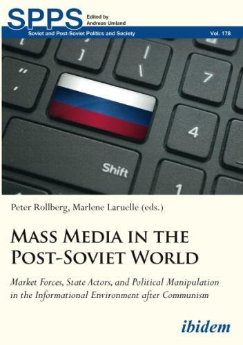 Mass Media in the Post-Soviet World: Market Forces, State Actors, and Political Manipulation in the Informational Environment after Communism (Soviet and Post-Soviet Politics and Society)