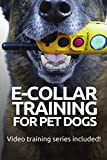 E-COLLAR TRAINING for Pet Dogs: The only resource you'll need to train your dog with the aid of an electric training collar (Dog Training for Pet Dogs)