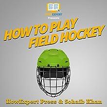 How to Play Field Hockey Audiobook by Sohaib Khan, HowExpert Press Narrated by Tom Jaramillo