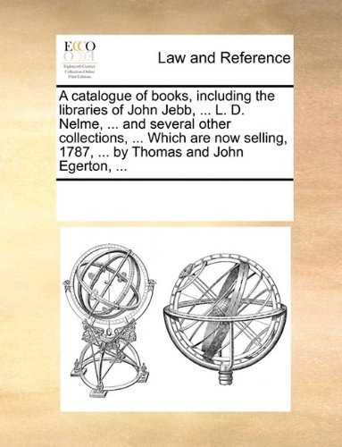A catalogue of books, including the libraries of John Jebb, ... L. D. Nelme, ... and several other collections, ... Whic