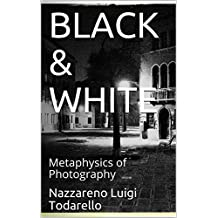 BLACK & WHITE: Metaphysics of Photography (ItalianArtPhotography Theory Book 4)