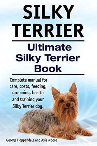 Silky Terrier. Ultimate  Silky Terrier Book. Complete manual for care, costs, feeding, grooming, health and training your Silky Terrier dog. Silky Terrier Puppies