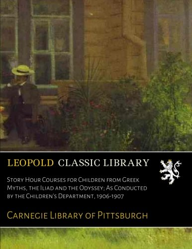 Read Online Story Hour Courses for Children from Greek Myths, the Iliad and the Odyssey; As Conducted by the Children's Department, 1906-1907 pdf epub