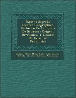 Espana Sagrada: Theatro Geographico-historico De La Iglesia De Espana : Origen, Divisiones, Y Limites De Todas Sus Provincias (Spanish Edition) (Spanish) ...