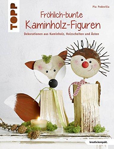 Fröhlich-bunte Kaminholz-Figuren: Dekorationen aus Kaminholz, Holzscheiten und Ästen (kreativ.kompakt.)